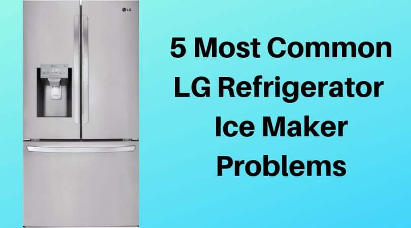 5 Most Common Lg Refrigerator Ice Maker Problems Diy Appliance